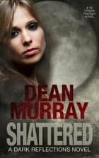 Shattered: A YA Urban Fantasy Novel (Volume 4 of the Dark Reflections Books) ebook by Dean Murray
