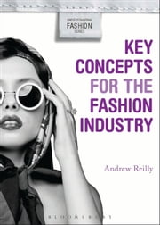 Key Concepts for the Fashion Industry ebook by Andrew Reilly,Alison Goodrum,Kim K. P. Johnson