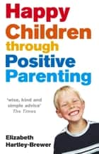 Happy Children Through Positive Parenting ebook by Elizabeth Hartley-Brewer