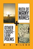 Ruth of Many Names + Other Loose-leaf Poems ebook by A. E. Wilcox