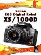 Canon EOS Digital Rebel XS/1000D - Focal Digital Camera Guides ebook by Christopher Grey