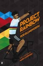 Project Rainbow - How British Cycling Reached the Top of the World ebook by Rod Ellingworth