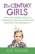 21st Century Girls - How Female Minds Develop, How to Raise Bright, Balanced Girls ebook by Sue Palmer
