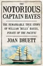 The Notorious Captain Hayes - The Remarkable True Story of The Pirate of The Pacific ebook by Joan Druett