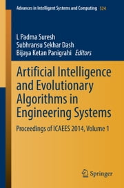 Artificial Intelligence and Evolutionary Algorithms in Engineering Systems - Proceedings of ICAEES 2014, Volume 1 ebook by L Padma Suresh,Subhransu Sekhar Dash,Bijaya Ketan Panigrahi