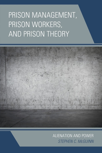 Prison Management, Prison Workers, and Prison Theory - Alienation and Power ebook by Stephen C. McGuinn