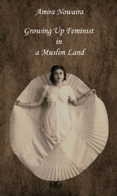 Growing Up Feminist in a Muslim Land ebook by Amira Nowaira