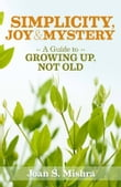 Simplicity, Joy and Mystery: A Guide to Growing Up, Not Old