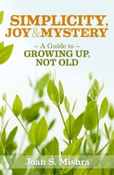 Simplicity, Joy and Mystery: A Guide to Growing Up, Not Old ebook by Joan S. Mishra