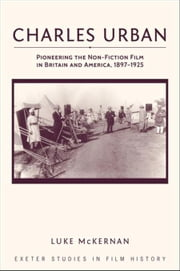 Charles Urban: Pioneering the Non-Fiction Film in Britain and America, 1897 - 1925 ebook by McKernan, Luke
