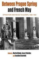 Between Prague Spring and French May - Opposition and Revolt in Europe, 1960-1980 ebook by Martin Klimke, Jacco Pekelder, Joachim Scharloth