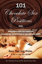 101 CHOCOLATE SEX POSITIONS - With An Ultimate Safe Sex Guide For Guaranteed Satisfaction At Any Age and Shape - Sexy Tips and Tricks To Become A Supe ebook by Evans, Dr.Christine