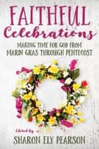 Faithful Celebrations - Making Time for God from Mardi Gras through Pentecost ebook by Sharon Ely Pearson