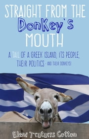 Straight From the Donkey's Mouth - A Tail of a Greek Island, its People, their Politics - and their Donkeys! ebook by Eleni Trataris Cotton