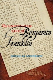 The Unfinished Life of Benjamin Franklin ebook by Douglas Anderson