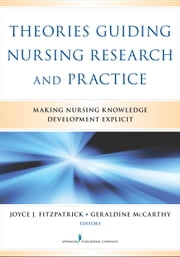 Theories Guiding Nursing Research and Practice - Making Nursing Knowledge Development Explicit ebook by Joyce J. Fitzpatrick, PhD, MBA, RN, FAAN,Geraldine McCarthy, PhD, MSN, MEd, DipN, RNYT, RGN, Fellow RCSI