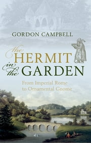 The Hermit in the Garden - From Imperial Rome to Ornamental Gnome ebook by Gordon Campbell