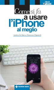 Come si fa a usare l'iPhone al meglio - Dalle basi all'integrazione con iPad e Mac ebook by Andrea De Marco,Francesco Pignatelli