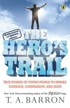 The Hero's Trail - True Stories of Young People to Inspire Courage, Compassion, and Hope, Newly Revised and Updated Edition ebook by T. A. Barron