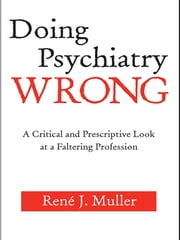 Doing Psychiatry Wrong - A Critical and Prescriptive Look at a Faltering Profession ebook by René J. Muller