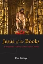 Jesus of the Books - A Pragmatic History of the Early Church ebook by Paul George