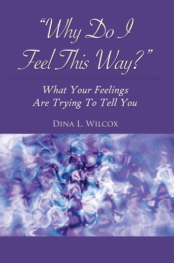 """Why Do I Feel This Way?"" - What Your Feelings Are Trying To Tell You ebook by Dina L Wilcox"