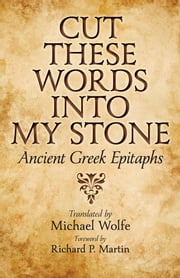 Cut These Words into My Stone - Ancient Greek Epitaphs ebook by Michael Wolfe,Richard P. Martin