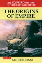 The Oxford History of the British Empire: Volume I: The Origins of Empire - British Overseas Enterprise to the Close of the Seventeenth Century ebook by Nicholas Canny, Alaine Low, Wm Roger Louis