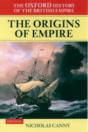 The Oxford History of the British Empire: Volume I: The Origins of Empire: British Overseas Enterprise to the Close of the Seventeenth Century ebook by Nicholas Canny,Wm Roger Louis,Alaine Low