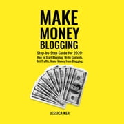 Make Money Blogging - Step-by-Step Guide for 2020: How to Start Blogging, Write Contents, Get Traffic, Make Money from Blogging audiobook by Jessica Ker