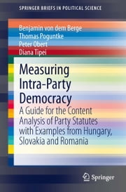 Measuring Intra-Party Democracy - A Guide for the Content Analysis of Party Statutes with Examples from Hungary, Slovakia and Romania ebook by Benjamin von dem Berge,Thomas Poguntke,Peter Obert,Diana Tipei