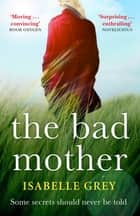 The Bad Mother - A gripping and emotional page-turner you won't forget ebook by Isabelle Grey