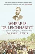 Where is Dr Leichhardt? - The Greatest Mystery in Australian History ebook by Darrell Lewis