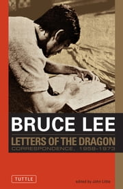 Bruce Lee: Letters of the Dragon - An Anthology of Bruce Lee's Correspondence with Family, Friends, and Fans 1958-1973 ebook by Bruce Lee,John Little