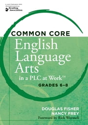 "Common Core English Language Arts in a PLC at Workâ""¢, Grades 6-8 ebook by Douglas Fisher, Nancy Frey"