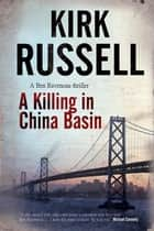 A Killing in China Basin - A detective mystery set in San Francisco ebook by Kirk Russell