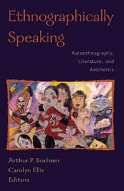 Ethnographically Speaking - Autoethnography, Literature, and Aesthetics ebook by Arthur P. Bochner,Carolyn Ellis, University of South Florida