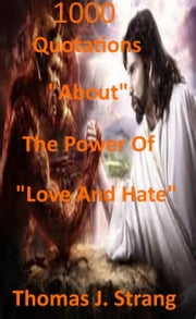 1,000 Quotations About The Power Of Love And Hate ebook by Thomas J. Strang