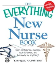 The Everything New Nurse Book, 2nd Edition: Gain confidence, manage your schedule, and be ready for anything! ebook by Kathy Quan
