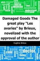 "Damaged Goods: The great play ""Les avaries"" by Brieux, novelized with the approval of the author ebook by Eugene Brieux, Upton Sinclair"