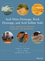 Acid Mine Drainage, Rock Drainage, and Acid Sulfate Soils - Causes, Assessment, Prediction, Prevention, and Remediation ebook by James A. Jacobs,Jay H. Lehr,Stephen M. Testa