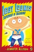 Iggy Loomis, Superkid in Training ebook by Jennifer Allison, Michael Moran