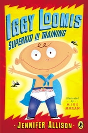 Iggy Loomis, Superkid in Training ebook by Jennifer Allison,Michael Moran