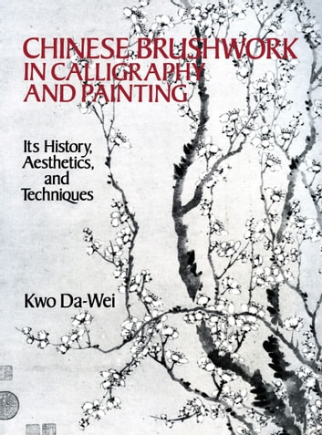 Chinese Brushwork in Calligraphy and Painting - Its History, Aesthetics, and Techniques ebook by Kwo Da-Wei