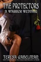 A Warrior Wedding (The Protectors Series) - Protectors Series, #7 ebook by Teresa Gabelman
