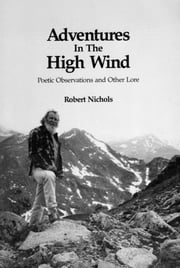 Adventures in the High Wind (E-Edition 2013) - Poetic Observations and Other Lore ebook by Robert Nichols