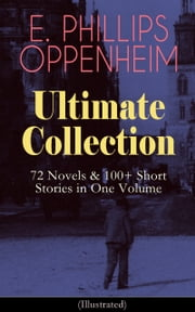 E. PHILLIPS OPPENHEIM Ultimate Collection: 72 Novels & 100+ Short Stories in One Volume (Illustrated) - Spy Novels, Murder Mysteries & Thriller Classics: Great Impersonation, The Double Traitor, Cinema Murder, Wrath to Come, Peter Ruff and The Double Four, False Gods, The Outcast... ebook by E. Phillips Oppenheim