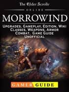 The Elder Scrolls Online Morrowind, Upgrades, Gameplay, Edition, Wiki, Classes, Weapons, Armor, Combat, Game Guide Unofficial ebook by Gamer Guide