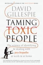 Taming Toxic People - The Science of Identifying and Dealing with Psychopaths at Work & at Home ebook by David Gillespie