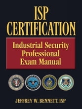 ISP Certification-The Industrial Security Professional Exam Manual ebook by Bennett, Jeffrey Wayne